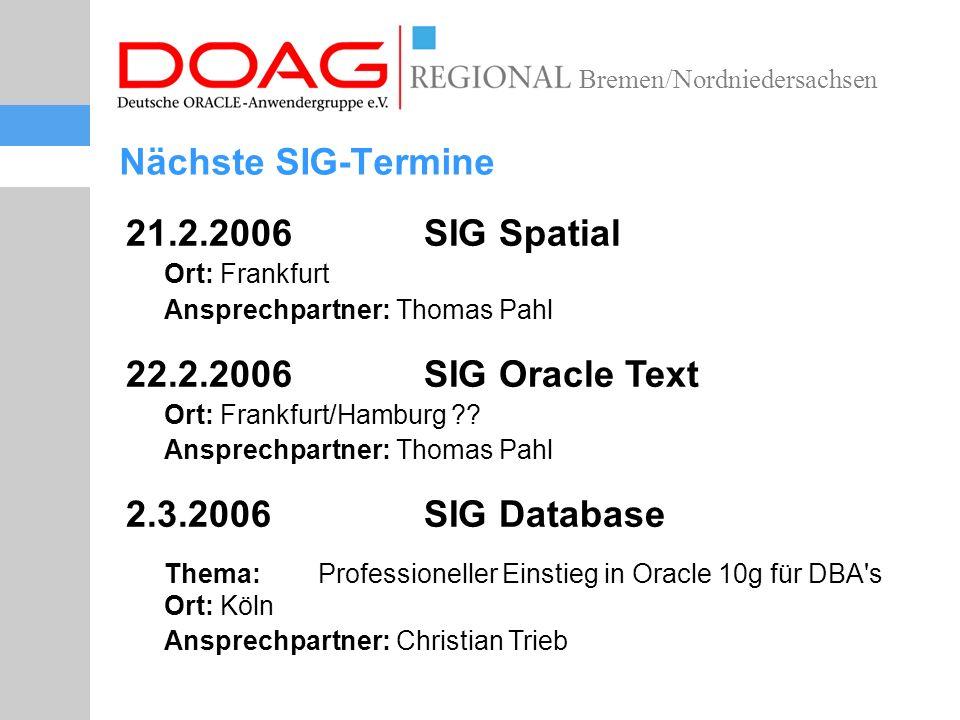 Bremen/Nordniedersachsen Nächste SIG-Termine 21.2.2006 SIG Spatial Ort: Frankfurt Ansprechpartner: Thomas Pahl 22.2.2006 SIG Oracle Text Ort: Frankfurt/Hamburg .