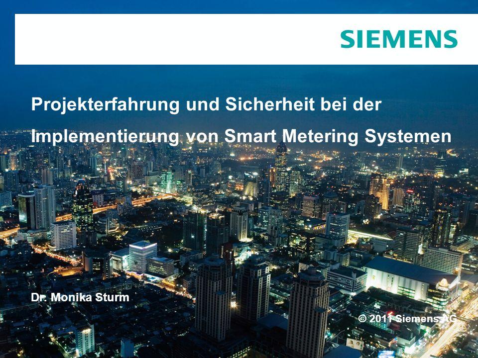 © 2011 Siemens AG Projekterfahrung und Sicherheit bei der Implementierung von Smart Metering Systemen Dr. Monika Sturm