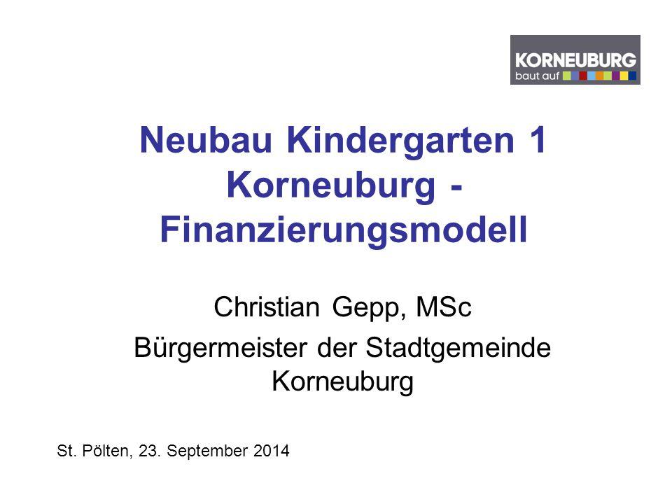 Neubau Kindergarten 1 Korneuburg - Finanzierungsmodell Christian Gepp, MSc Bürgermeister der Stadtgemeinde Korneuburg St. Pölten, 23. September 2014