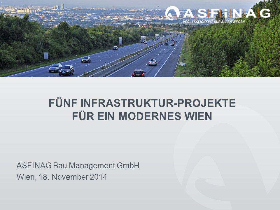 FÜNF INFRASTRUKTUR-PROJEKTE FÜR EIN MODERNES WIEN ASFINAG Bau Management GmbH Wien, 18.