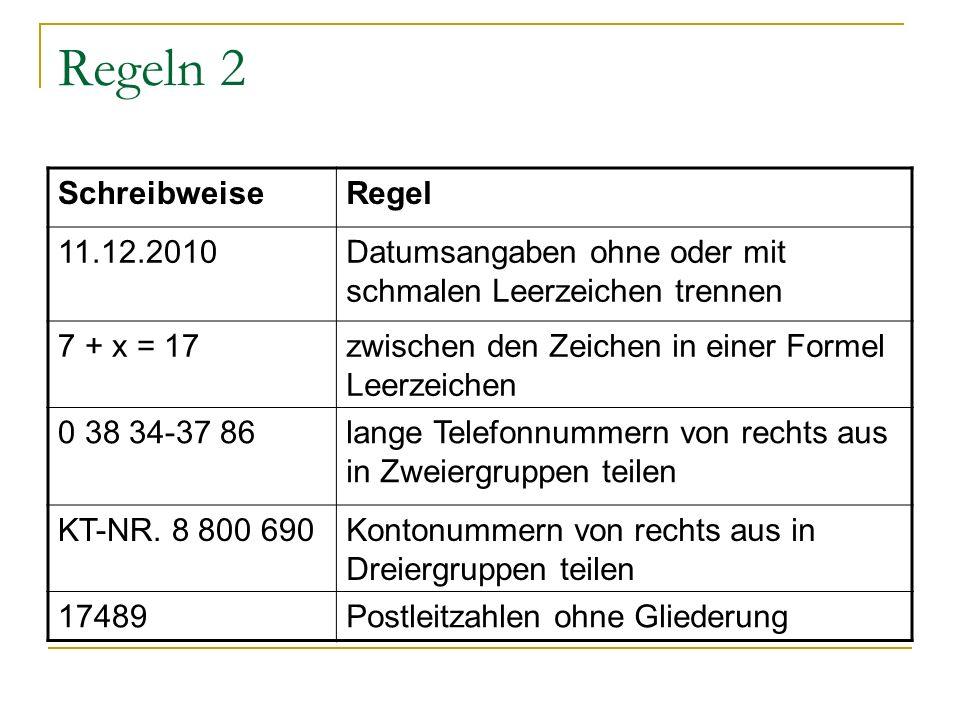 Regeln 2 SchreibweiseRegel 11.12.2010Datumsangaben ohne oder mit schmalen Leerzeichen trennen 7 + x = 17zwischen den Zeichen in einer Formel Leerzeichen 0 38 34-37 86lange Telefonnummern von rechts aus in Zweiergruppen teilen KT-NR.
