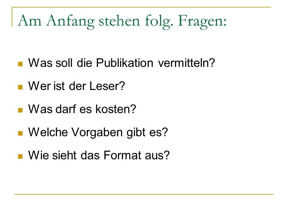 Am Anfang stehen folg. Fragen: Was soll die Publikation vermitteln? Wer ist der Leser? Was darf es kosten? Welche Vorgaben gibt es? Wie sieht das Form