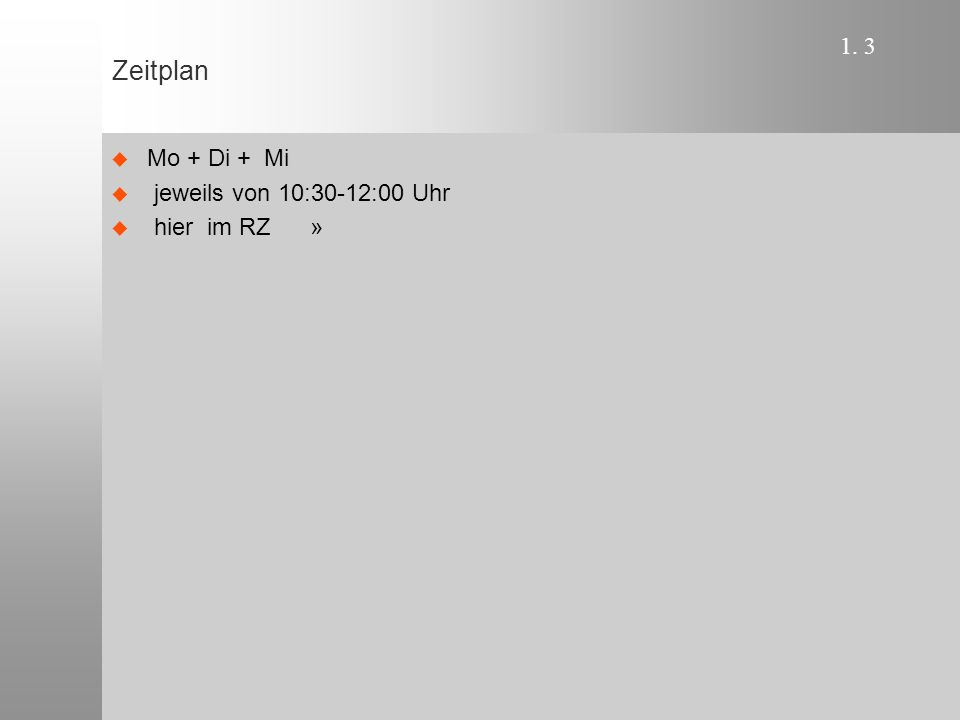 1. 3 Zeitplan  Mo + Di + Mi  jeweils von 10:30-12:00 Uhr  hier im RZ »