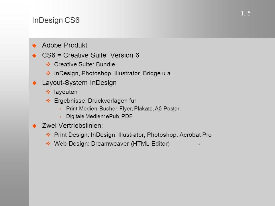1. 5 InDesign CS6  Adobe Produkt  CS6 = Creative Suite Version 6  Creative Suite: Bundle  InDesign, Photoshop, Illustrator, Bridge u.a.  Layout-S