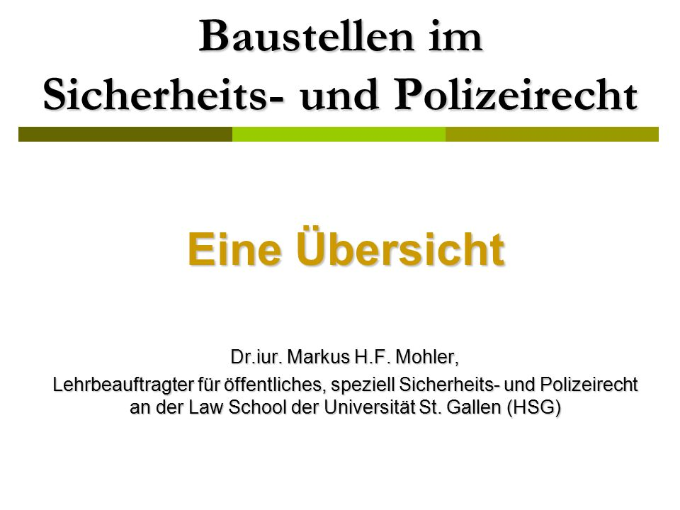 Eine Übersicht Dr.iur. Markus H.F. Mohler, Lehrbeauftragter für öffentliches, speziell Sicherheits- und Polizeirecht an der Law School der Universität