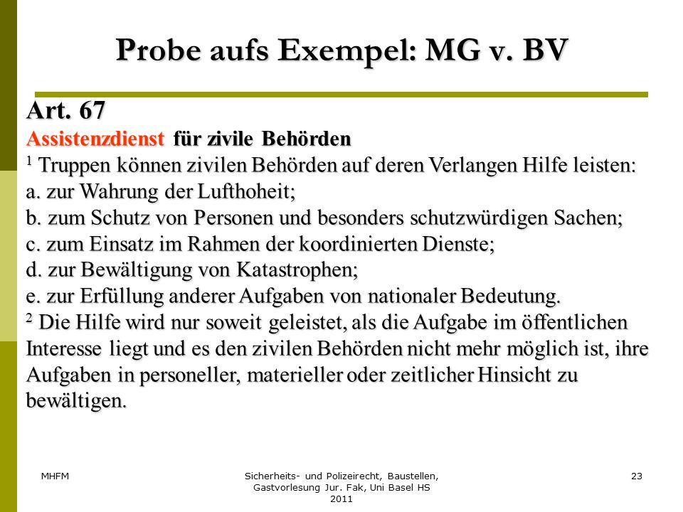 MHFMSicherheits- und Polizeirecht, Baustellen, Gastvorlesung Jur. Fak, Uni Basel HS 2011 23 Probe aufs Exempel: MG v. BV Art. 67 Assistenzdienst für z