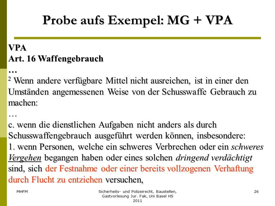 MHFMSicherheits- und Polizeirecht, Baustellen, Gastvorlesung Jur. Fak, Uni Basel HS 2011 26 Probe aufs Exempel: MG + VPA VPA Art. 16 Waffengebrauch …