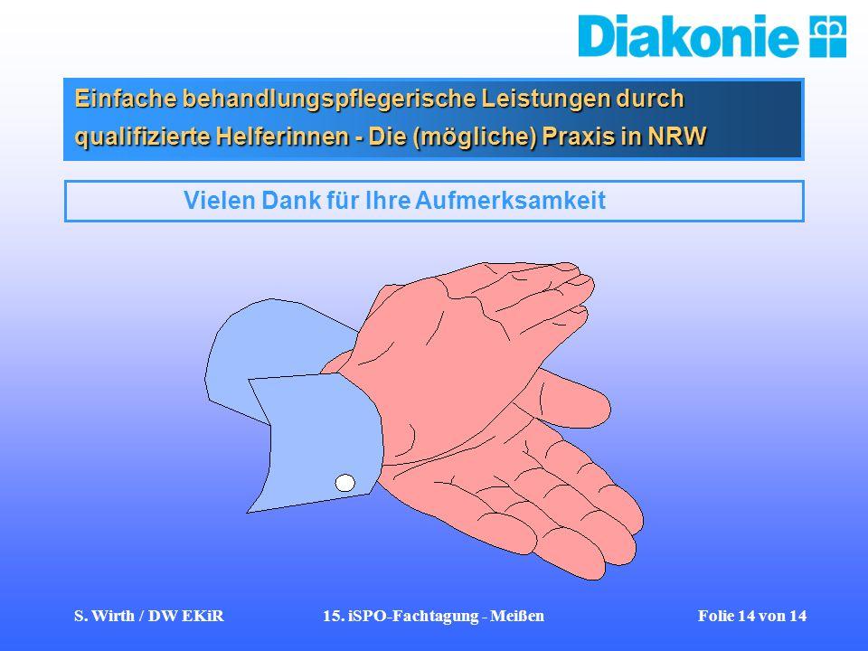 S. Wirth / DW EKiR15. iSPO-Fachtagung - Meißen Folie 14 von 14 Einfache behandlungspflegerische Leistungen durch qualifizierte Helferinnen - Die (mögl
