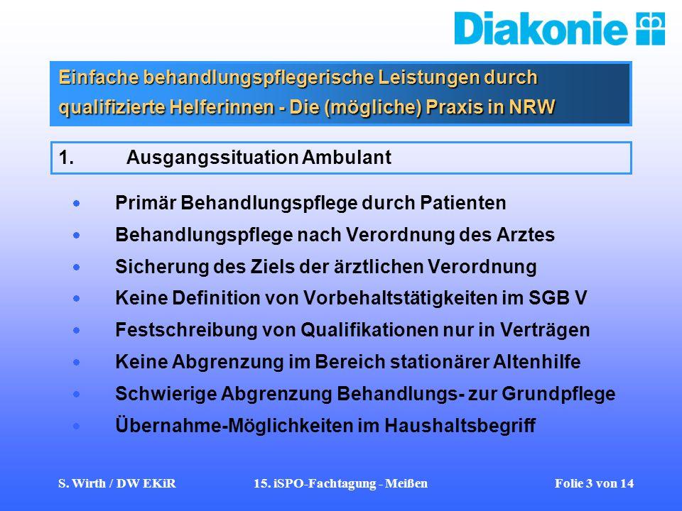 S. Wirth / DW EKiR15. iSPO-Fachtagung - Meißen Folie 3 von 14 Einfache behandlungspflegerische Leistungen durch qualifizierte Helferinnen - Die (mögli