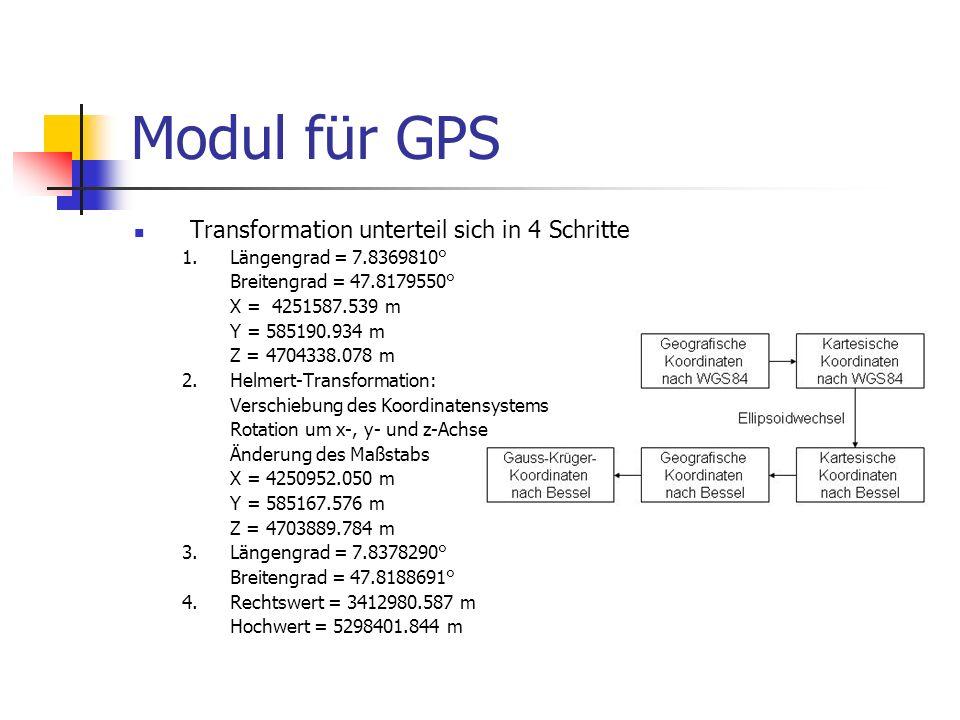 Modul für GPS Transformation unterteil sich in 4 Schritte 1. Längengrad = 7.8369810° Breitengrad = 47.8179550° X = 4251587.539 m Y = 585190.934 m Z =