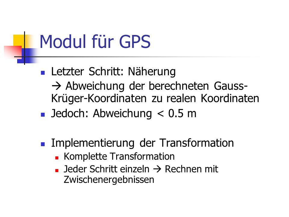 Modul für GPS Letzter Schritt: Näherung  Abweichung der berechneten Gauss- Krüger-Koordinaten zu realen Koordinaten Jedoch: Abweichung < 0.5 m Implem