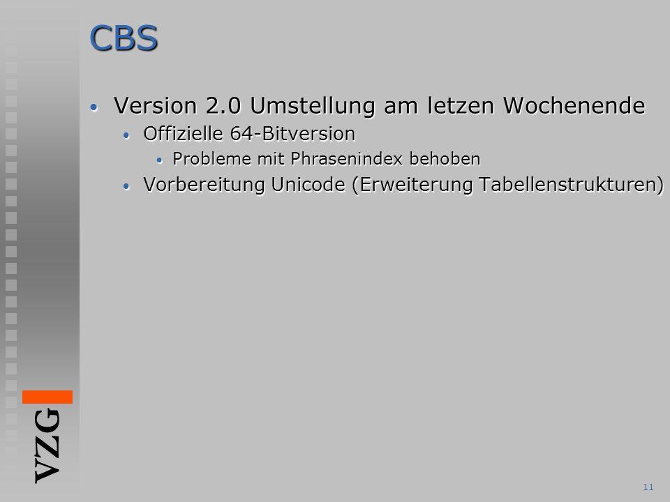 VZG 11CBS Version 2.0 Umstellung am letzen Wochenende Version 2.0 Umstellung am letzen Wochenende Offizielle 64-Bitversion Offizielle 64-Bitversion Probleme mit Phrasenindex behoben Probleme mit Phrasenindex behoben Vorbereitung Unicode (Erweiterung Tabellenstrukturen) Vorbereitung Unicode (Erweiterung Tabellenstrukturen)
