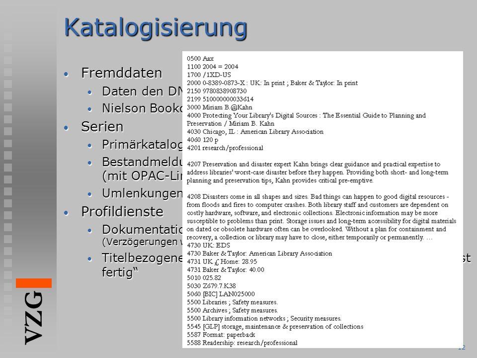 VZG 12Katalogisierung Fremddaten Fremddaten Daten den DNB mit Reihe C jetzt vollständig Daten den DNB mit Reihe C jetzt vollständig Nielson Bookdata als Ersatz für BNB Nielson Bookdata als Ersatz für BNB Serien Serien Primärkatalogisierung der Serien in der ZDB Primärkatalogisierung der Serien in der ZDB Bestandmeldungen von Serien an die ZDB (mit OPAC-Link für Stücktitel) Bestandmeldungen von Serien an die ZDB (mit OPAC-Link für Stücktitel) Umlenkungen auf ZDB-Titel werden ausgeführt Umlenkungen auf ZDB-Titel werden ausgeführt Profildienste Profildienste Dokumentation für Fachreferentendienst liegt vor (Verzögerungen wg.