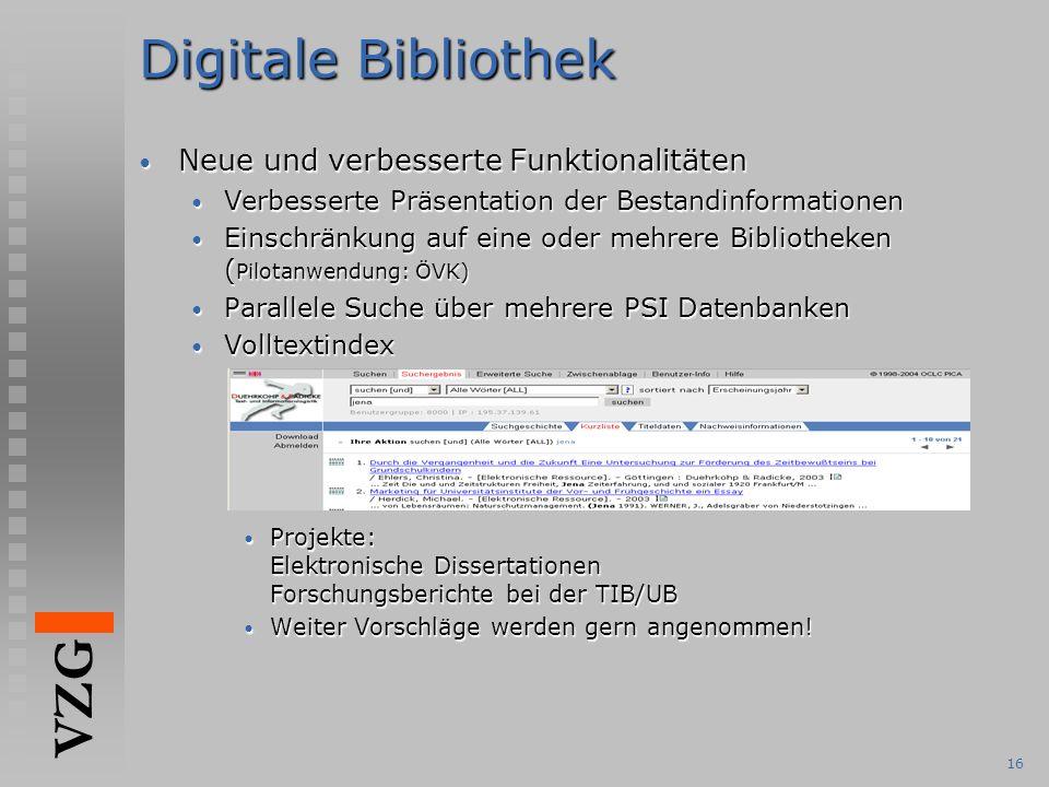 VZG 16 Digitale Bibliothek Neue und verbesserte Funktionalitäten Neue und verbesserte Funktionalitäten Verbesserte Präsentation der Bestandinformationen Verbesserte Präsentation der Bestandinformationen Einschränkung auf eine oder mehrere Bibliotheken ( Pilotanwendung: ÖVK) Einschränkung auf eine oder mehrere Bibliotheken ( Pilotanwendung: ÖVK) Parallele Suche über mehrere PSI Datenbanken Parallele Suche über mehrere PSI Datenbanken Volltextindex Volltextindex Projekte: Elektronische Dissertationen Forschungsberichte bei der TIB/UB Projekte: Elektronische Dissertationen Forschungsberichte bei der TIB/UB Weiter Vorschläge werden gern angenommen.