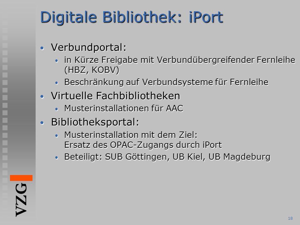 VZG 18 Digitale Bibliothek: iPort Verbundportal: Verbundportal: in Kürze Freigabe mit Verbundübergreifender Fernleihe (HBZ, KOBV) in Kürze Freigabe mit Verbundübergreifender Fernleihe (HBZ, KOBV) Beschränkung auf Verbundsysteme für Fernleihe Beschränkung auf Verbundsysteme für Fernleihe Virtuelle Fachbibliotheken Virtuelle Fachbibliotheken Musterinstallationen für AAC Musterinstallationen für AAC Bibliotheksportal: Bibliotheksportal: Musterinstallation mit dem Ziel: Ersatz des OPAC-Zugangs durch iPort Musterinstallation mit dem Ziel: Ersatz des OPAC-Zugangs durch iPort Beteiligt: SUB Göttingen, UB Kiel, UB Magdeburg Beteiligt: SUB Göttingen, UB Kiel, UB Magdeburg