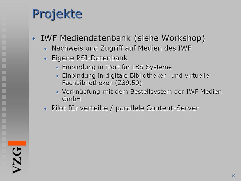 VZG 19Projekte IWF Mediendatenbank (siehe Workshop) IWF Mediendatenbank (siehe Workshop) Nachweis und Zugriff auf Medien des IWF Nachweis und Zugriff auf Medien des IWF Eigene PSI-Datenbank Eigene PSI-Datenbank Einbindung in iPort für LBS Systeme Einbindung in iPort für LBS Systeme Einbindung in digitale Bibliotheken und virtuelle Fachbibliotheken (Z39.50) Einbindung in digitale Bibliotheken und virtuelle Fachbibliotheken (Z39.50) Verknüpfung mit dem Bestellsystem der IWF Medien GmbH Verknüpfung mit dem Bestellsystem der IWF Medien GmbH Pilot für verteilte / parallele Content-Server Pilot für verteilte / parallele Content-Server