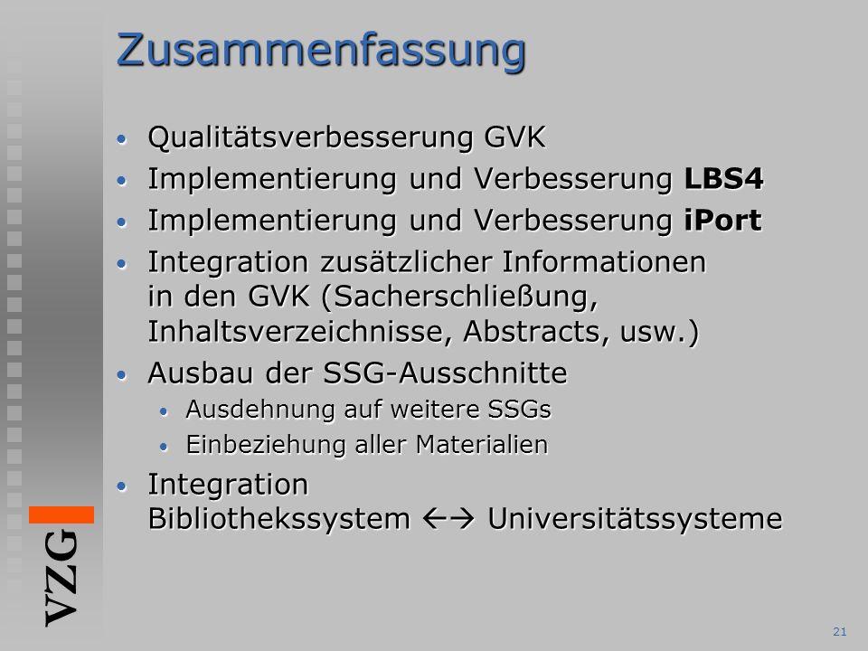 VZG 21Zusammenfassung Qualitätsverbesserung GVK Qualitätsverbesserung GVK Implementierung und Verbesserung LBS4 Implementierung und Verbesserung LBS4 Implementierung und Verbesserung iPort Implementierung und Verbesserung iPort Integration zusätzlicher Informationen in den GVK (Sacherschließung, Inhaltsverzeichnisse, Abstracts, usw.) Integration zusätzlicher Informationen in den GVK (Sacherschließung, Inhaltsverzeichnisse, Abstracts, usw.) Ausbau der SSG-Ausschnitte Ausbau der SSG-Ausschnitte Ausdehnung auf weitere SSGs Ausdehnung auf weitere SSGs Einbeziehung aller Materialien Einbeziehung aller Materialien Integration Bibliothekssystem  Universitätssysteme Integration Bibliothekssystem  Universitätssysteme