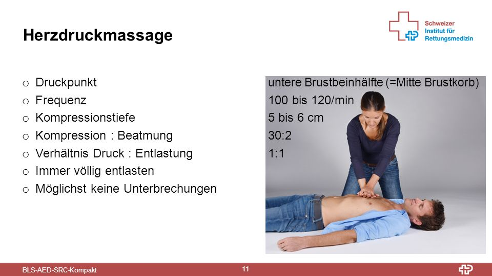 BLS-AED-SRC-Kompakt 11 Herzdruckmassage o Druckpunkt untere Brustbeinhälfte (=Mitte Brustkorb) o Frequenz 100 bis 120/min o Kompressionstiefe5 bis 6 c