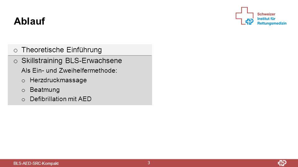 BLS-AED-SRC-Kompakt 3 Ablauf o Theoretische Einführung o Skillstraining BLS-Erwachsene Als Ein- und Zweihelfermethode: o Herzdruckmassage o Beatmung o Defibrillation mit AED