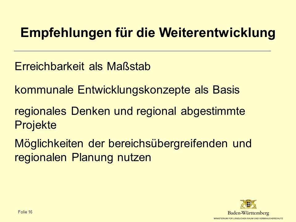 Empfehlungen für die Weiterentwicklung Erreichbarkeit als Maßstab kommunale Entwicklungskonzepte als Basis regionales Denken und regional abgestimmte Projekte Möglichkeiten der bereichsübergreifenden und regionalen Planung nutzen Folie 16