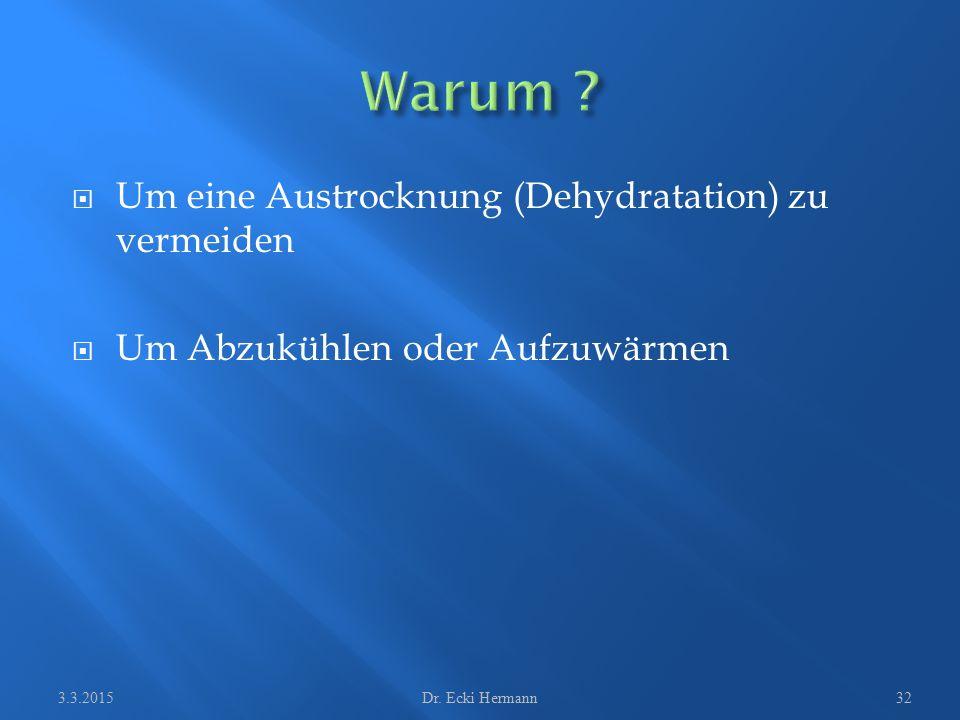  Um eine Austrocknung (Dehydratation) zu vermeiden  Um Abzukühlen oder Aufzuwärmen 3.3.2015Dr. Ecki Hermann32