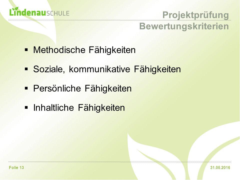 31.05.2016Folie 13 Projektprüfung Bewertungskriterien  Methodische Fähigkeiten  Soziale, kommunikative Fähigkeiten  Persönliche Fähigkeiten  Inhaltliche Fähigkeiten