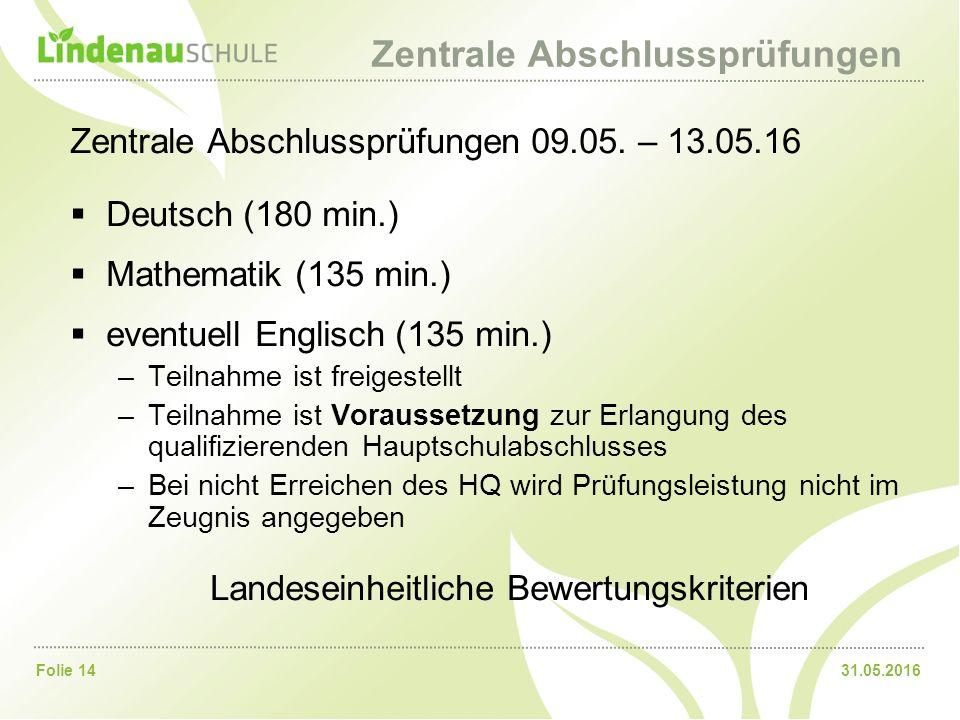 31.05.2016Folie 14 Zentrale Abschlussprüfungen Zentrale Abschlussprüfungen 09.05. – 13.05.16  Deutsch (180 min.)  Mathematik (135 min.)  eventuell