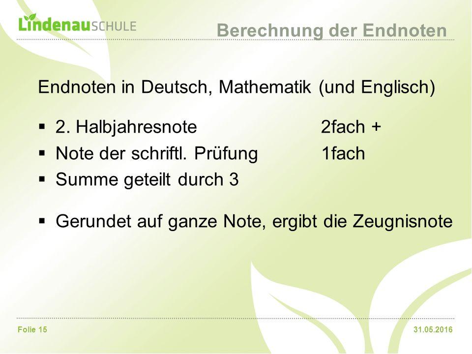 31.05.2016Folie 15 Berechnung der Endnoten Endnoten in Deutsch, Mathematik (und Englisch)  2. Halbjahresnote 2fach +  Note der schriftl. Prüfung1fac