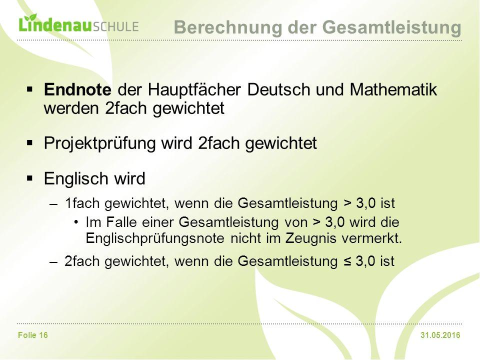 31.05.2016Folie 16 Berechnung der Gesamtleistung  Endnote der Hauptfächer Deutsch und Mathematik werden 2fach gewichtet  Projektprüfung wird 2fach gewichtet  Englisch wird –1fach gewichtet, wenn die Gesamtleistung > 3,0 ist Im Falle einer Gesamtleistung von > 3,0 wird die Englischprüfungsnote nicht im Zeugnis vermerkt.