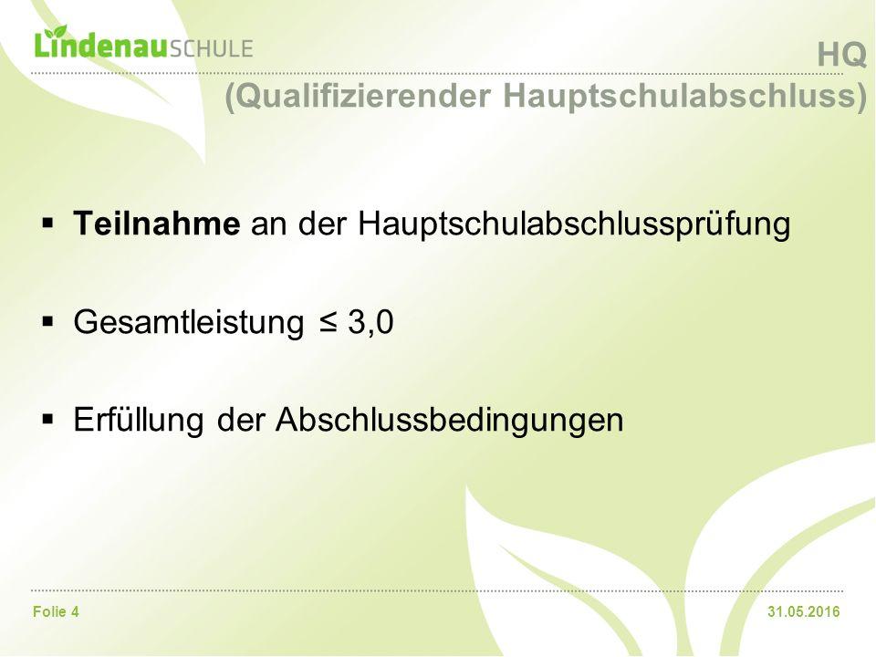 31.05.2016Folie 4 HQ (Qualifizierender Hauptschulabschluss)  Teilnahme an der Hauptschulabschlussprüfung  Gesamtleistung ≤ 3,0  Erfüllung der Absch