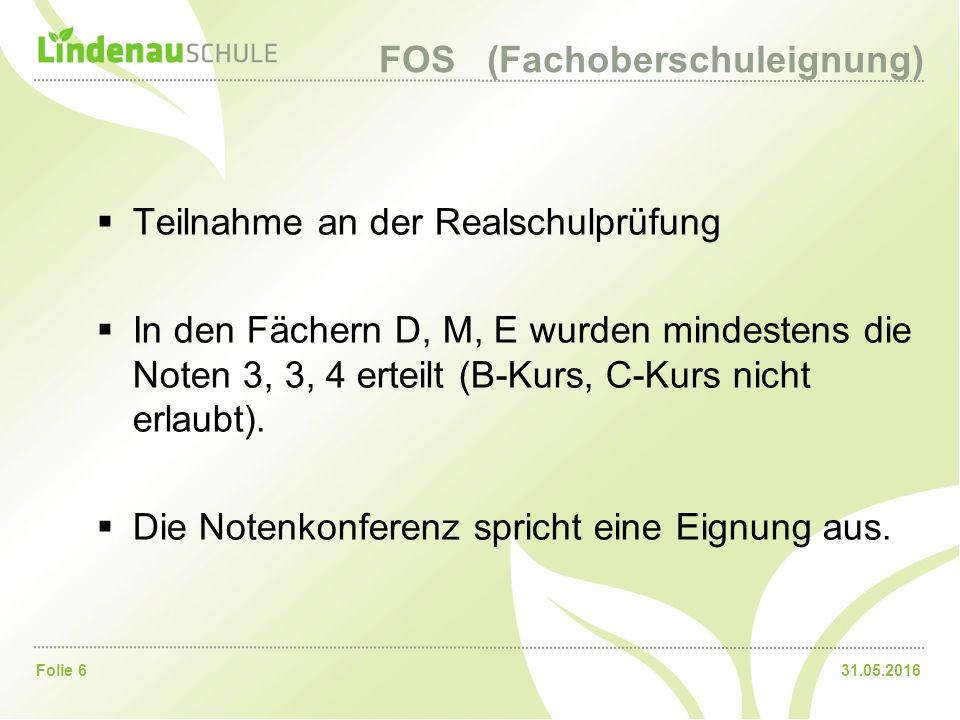 31.05.2016Folie 6 FOS (Fachoberschuleignung)  Teilnahme an der Realschulprüfung  In den Fächern D, M, E wurden mindestens die Noten 3, 3, 4 erteilt (B-Kurs, C-Kurs nicht erlaubt).