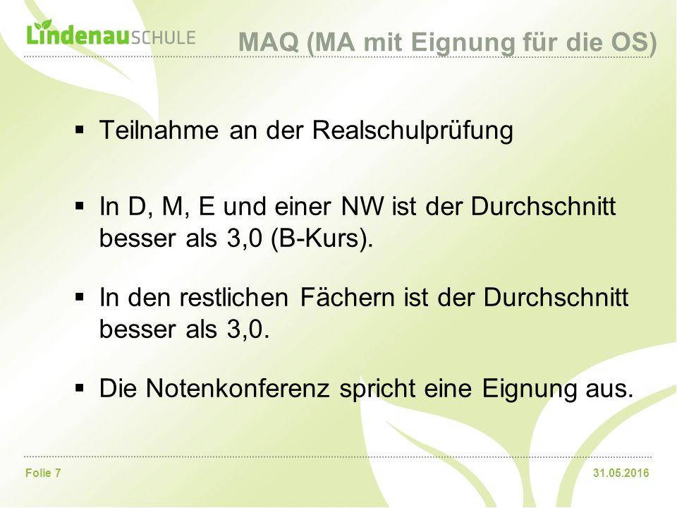 31.05.2016Folie 7 MAQ (MA mit Eignung für die OS)  Teilnahme an der Realschulprüfung  In D, M, E und einer NW ist der Durchschnitt besser als 3,0 (B