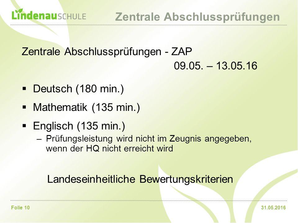 31.05.2016Folie 10 Zentrale Abschlussprüfungen Zentrale Abschlussprüfungen - ZAP 09.05. – 13.05.16  Deutsch (180 min.)  Mathematik (135 min.)  Engl