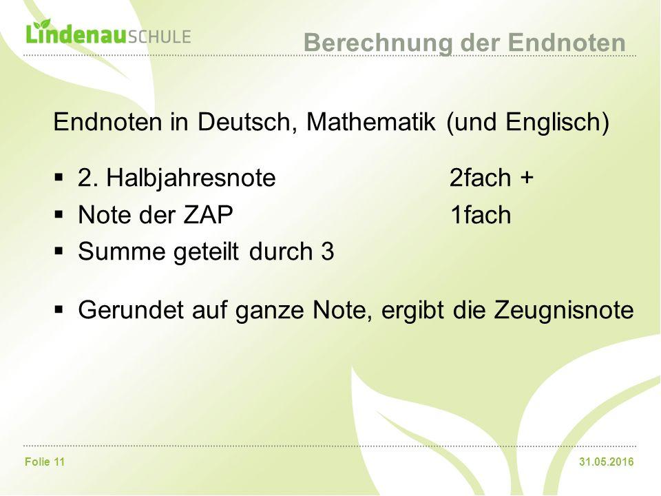 31.05.2016Folie 11 Berechnung der Endnoten Endnoten in Deutsch, Mathematik (und Englisch)  2. Halbjahresnote 2fach +  Note der ZAP1fach  Summe gete
