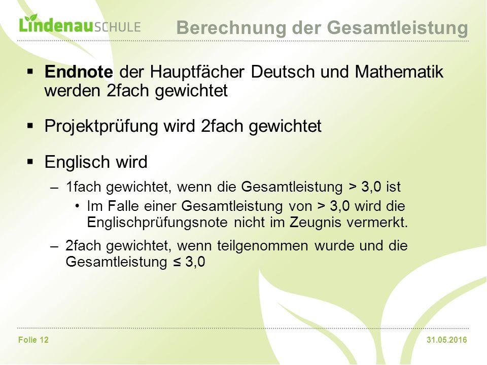 31.05.2016Folie 12 Berechnung der Gesamtleistung  Endnote der Hauptfächer Deutsch und Mathematik werden 2fach gewichtet  Projektprüfung wird 2fach g