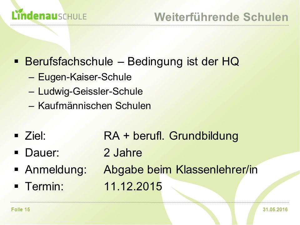 31.05.2016Folie 15 Weiterführende Schulen  Berufsfachschule – Bedingung ist der HQ –Eugen-Kaiser-Schule –Ludwig-Geissler-Schule –Kaufmännischen Schul