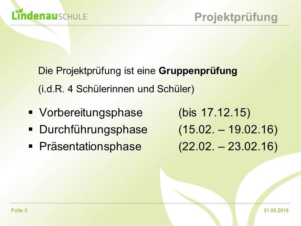 31.05.2016Folie 3 Projektprüfung  Vorbereitungsphase(bis 17.12.15)  Durchführungsphase(15.02. – 19.02.16)  Präsentationsphase(22.02. – 23.02.16) Di