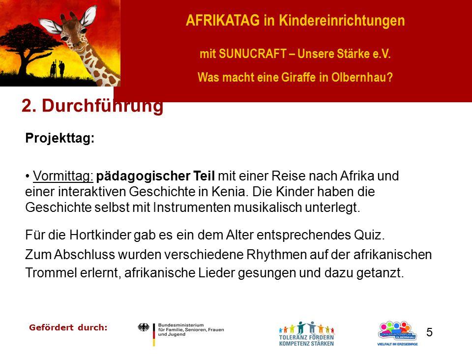 AFRIKATAG in Kindereinrichtungen mit SUNUCRAFT – Unsere Stärke e.V. Was macht eine Giraffe in Olbernhau? Gefördert durch: 5 2. Durchführung Projekttag
