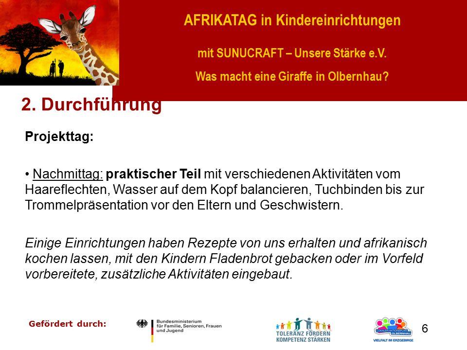 AFRIKATAG in Kindereinrichtungen mit SUNUCRAFT – Unsere Stärke e.V. Was macht eine Giraffe in Olbernhau? Gefördert durch: 6 2. Durchführung Projekttag
