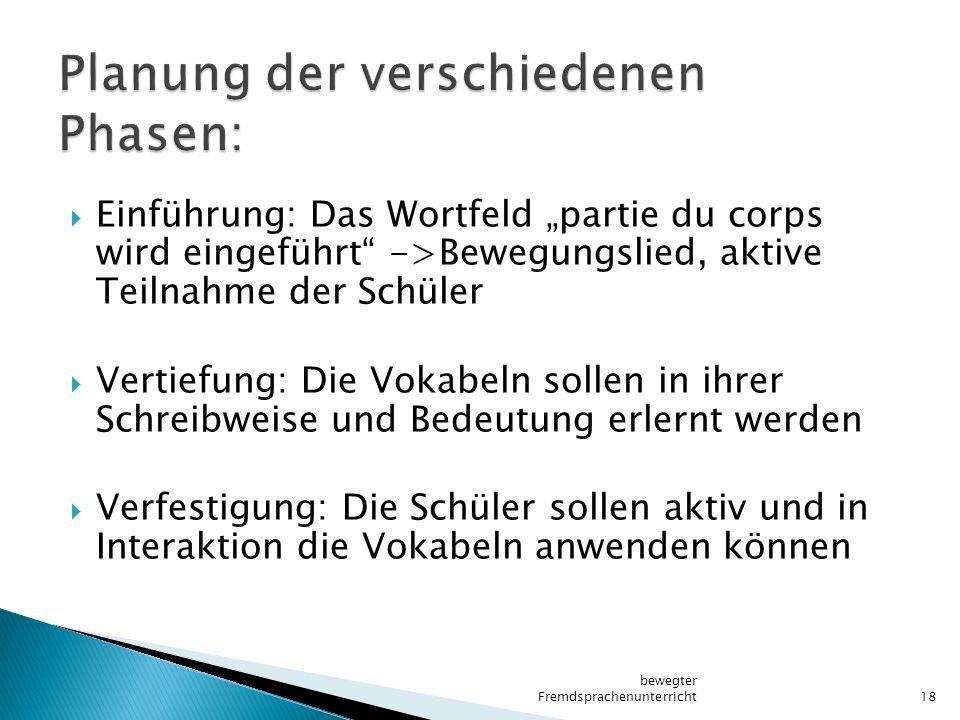 """ Einführung: Das Wortfeld """"partie du corps wird eingeführt"""" ->Bewegungslied, aktive Teilnahme der Schüler  Vertiefung: Die Vokabeln sollen in ihrer"""