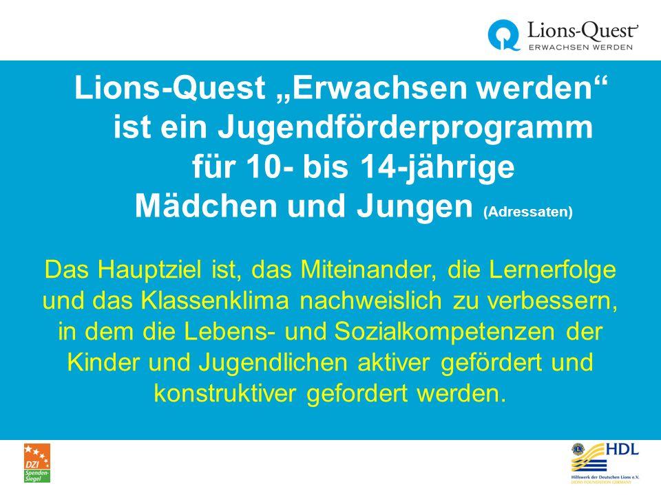 """Lions-Quest """"Erwachsen werden ist ein Jugendförderprogramm für 10- bis 14-jährige Mädchen und Jungen (Adressaten) Das Hauptziel ist, das Miteinander, die Lernerfolge und das Klassenklima nachweislich zu verbessern, in dem die Lebens- und Sozialkompetenzen der Kinder und Jugendlichen aktiver gefördert und konstruktiver gefordert werden."""