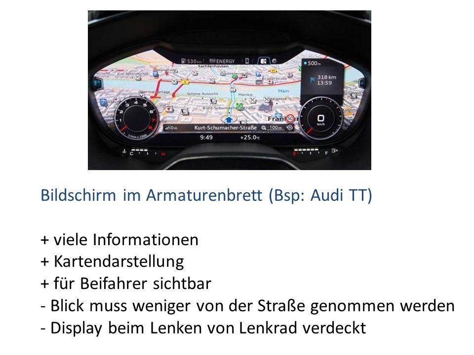 Bildschirm im Armaturenbrett (Bsp: Audi TT) + viele Informationen + Kartendarstellung + für Beifahrer sichtbar - Blick muss weniger von der Straße genommen werden - Display beim Lenken von Lenkrad verdeckt