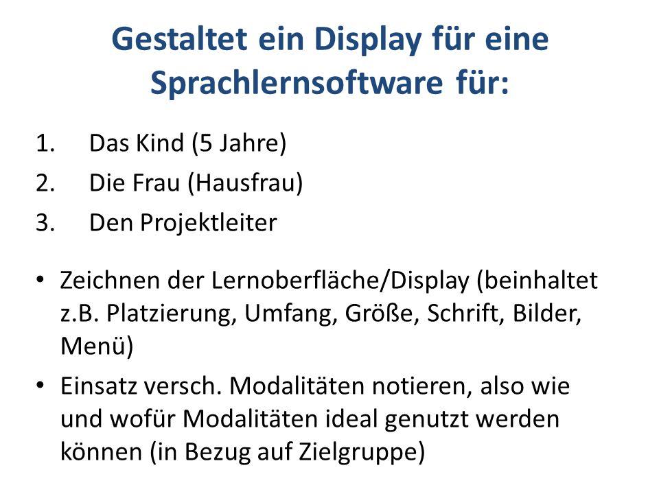 Gestaltet ein Display für eine Sprachlernsoftware für: 1.Das Kind (5 Jahre) 2.Die Frau (Hausfrau) 3.Den Projektleiter Zeichnen der Lernoberfläche/Display (beinhaltet z.B.