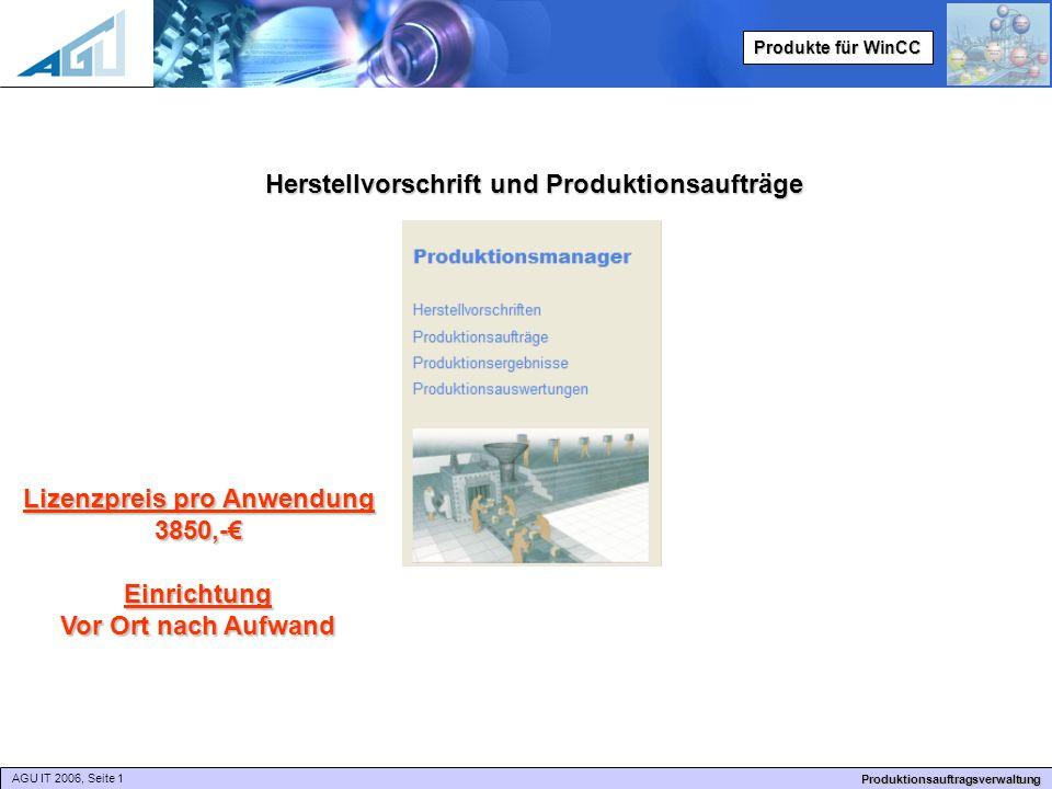 AGU IT 2006, Seite 1 Produktionsauftragsverwaltung Produkte für WinCC Herstellvorschrift und Produktionsaufträge Lizenzpreis pro Anwendung 3850,-€Einrichtung Vor Ort nach Aufwand