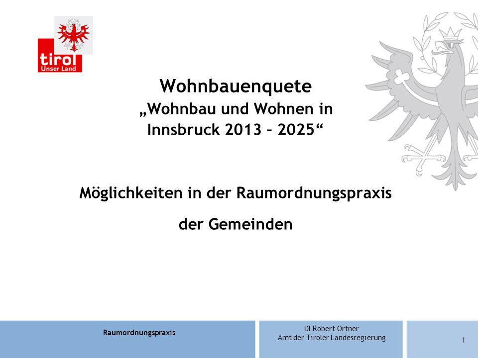 Raumordnungspraxis DI Robert Ortner Amt der Tiroler Landesregierung 12 Örtliche Raumordnungskonzepte Baulandüberhänge Beschränkungen für Vorbehaltsflächen für den geförderten Wohnbau – § 31 Abs.