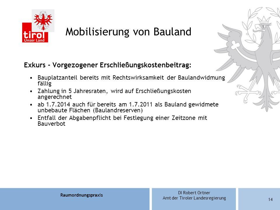 Raumordnungspraxis DI Robert Ortner Amt der Tiroler Landesregierung Mobilisierung von Bauland Exkurs - Vorgezogener Erschließungskostenbeitrag: Bauplatzanteil bereits mit Rechtswirksamkeit der Baulandwidmung fällig Zahlung in 5 Jahresraten, wird auf Erschließungskosten angerechnet ab 1.7.2014 auch für bereits am 1.7.2011 als Bauland gewidmete unbebaute Flächen (Baulandreserven) Entfall der Abgabenpflicht bei Festlegung einer Zeitzone mit Bauverbot 14