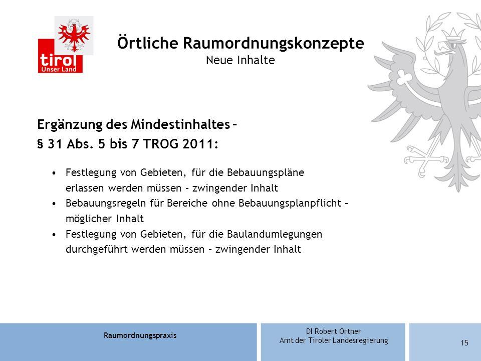 Raumordnungspraxis DI Robert Ortner Amt der Tiroler Landesregierung 15 Örtliche Raumordnungskonzepte Neue Inhalte Ergänzung des Mindestinhaltes – § 31 Abs.