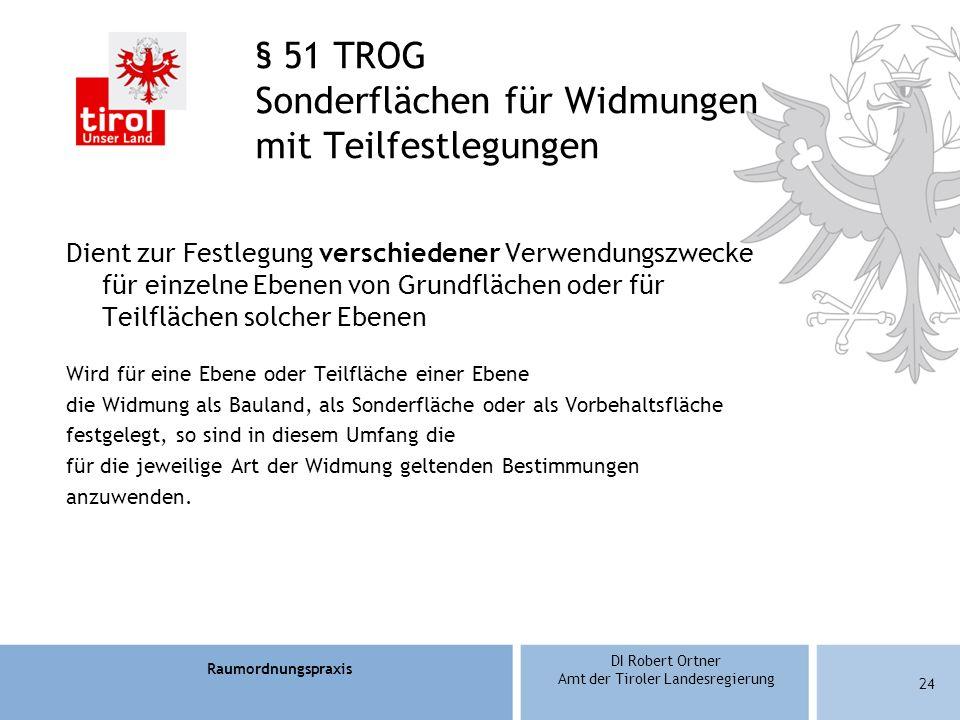 Raumordnungspraxis DI Robert Ortner Amt der Tiroler Landesregierung § 51 TROG Sonderflächen für Widmungen mit Teilfestlegungen Dient zur Festlegung verschiedener Verwendungszwecke für einzelne Ebenen von Grundflächen oder für Teilflächen solcher Ebenen Wird für eine Ebene oder Teilfläche einer Ebene die Widmung als Bauland, als Sonderfläche oder als Vorbehaltsfläche festgelegt, so sind in diesem Umfang die für die jeweilige Art der Widmung geltenden Bestimmungen anzuwenden.