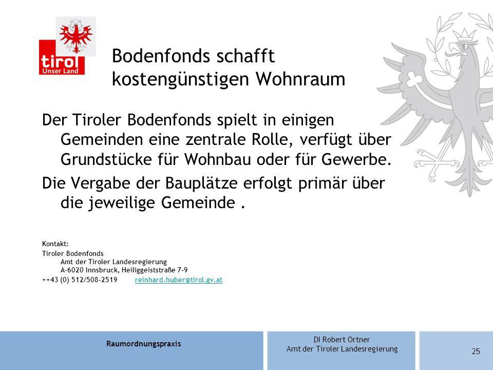 Raumordnungspraxis DI Robert Ortner Amt der Tiroler Landesregierung Bodenfonds schafft kostengünstigen Wohnraum Der Tiroler Bodenfonds spielt in einigen Gemeinden eine zentrale Rolle, verfügt über Grundstücke für Wohnbau oder für Gewerbe.