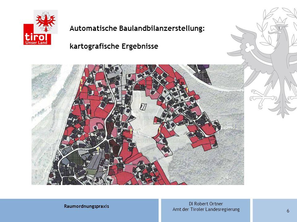 Raumordnungspraxis DI Robert Ortner Amt der Tiroler Landesregierung 6 Automatische Baulandbilanzerstellung: kartografische Ergebnisse